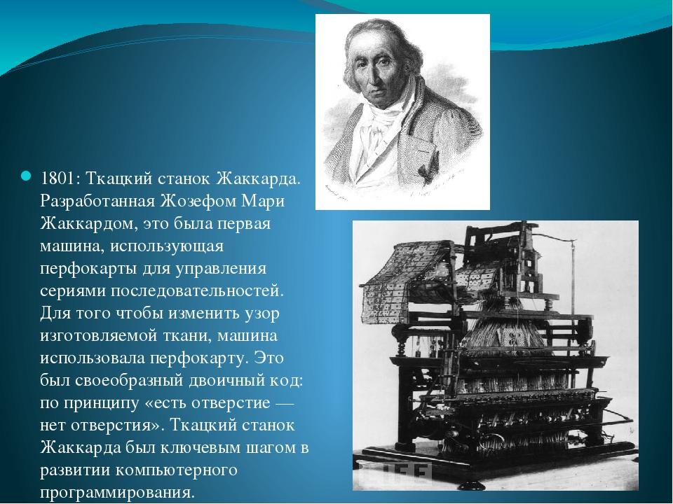 1801: Ткацкий станок Жаккарда. Разработанная Жозефом Мари Жаккардом, это была первая машина, использующая перфокарты для управления сериями последо...