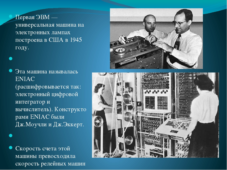 Первая ЭВМ— универсальная машина на электронных лампах построена в США в 1945 году.  Эта машина называлась ENIAC (расшифровывается так: электронн...