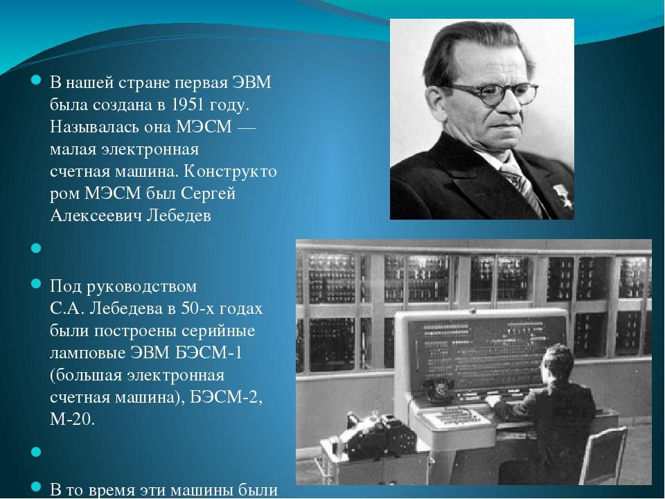 В нашей стране первая ЭВМ быласоздана в 1951 году. Называласьона МЭСМ — малая электронная счетнаямашина.КонструкторомМЭСМ былСергей Алексееви...