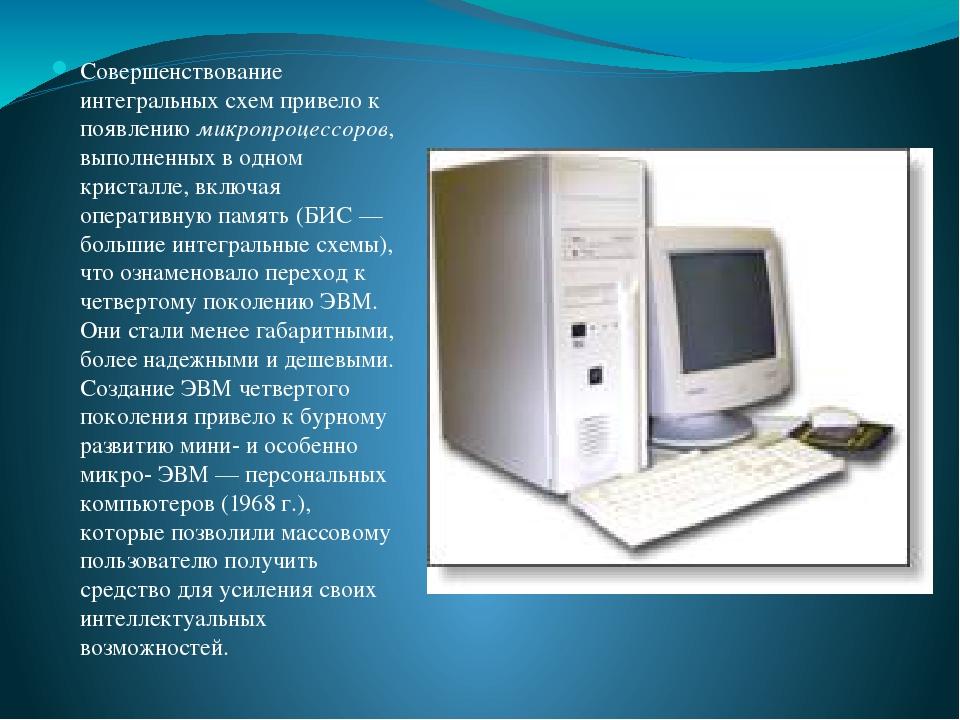 Совершенствование интегральных схем привело к появлениюмикропроцессоров, выполненных в одном кристалле, включая оперативную память (БИС— большие ...