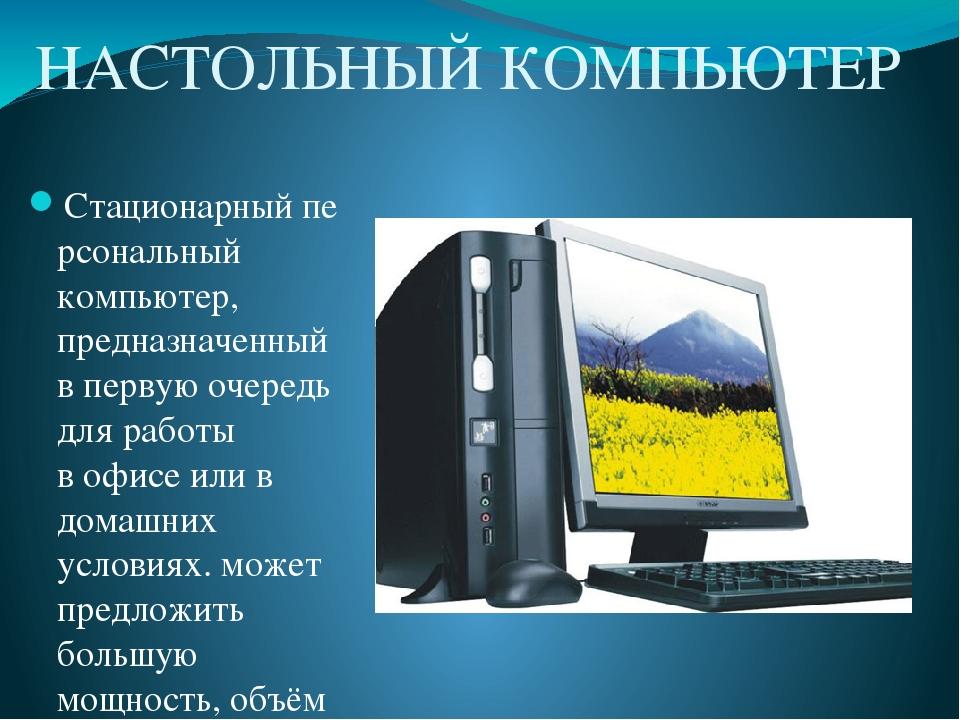 НАСТОЛЬНЫЙ КОМПЬЮТЕР Стационарныйперсональный компьютер, предназначенный в первую очередь для работы вофисеили в домашних условиях. может предло...