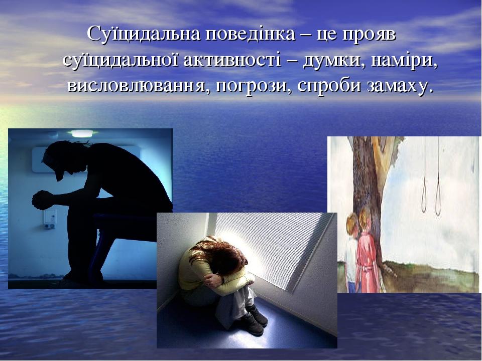 Суїцидальна поведінка – це прояв суїцидальної активності – думки, наміри, висловлювання, погрози, спроби замаху.