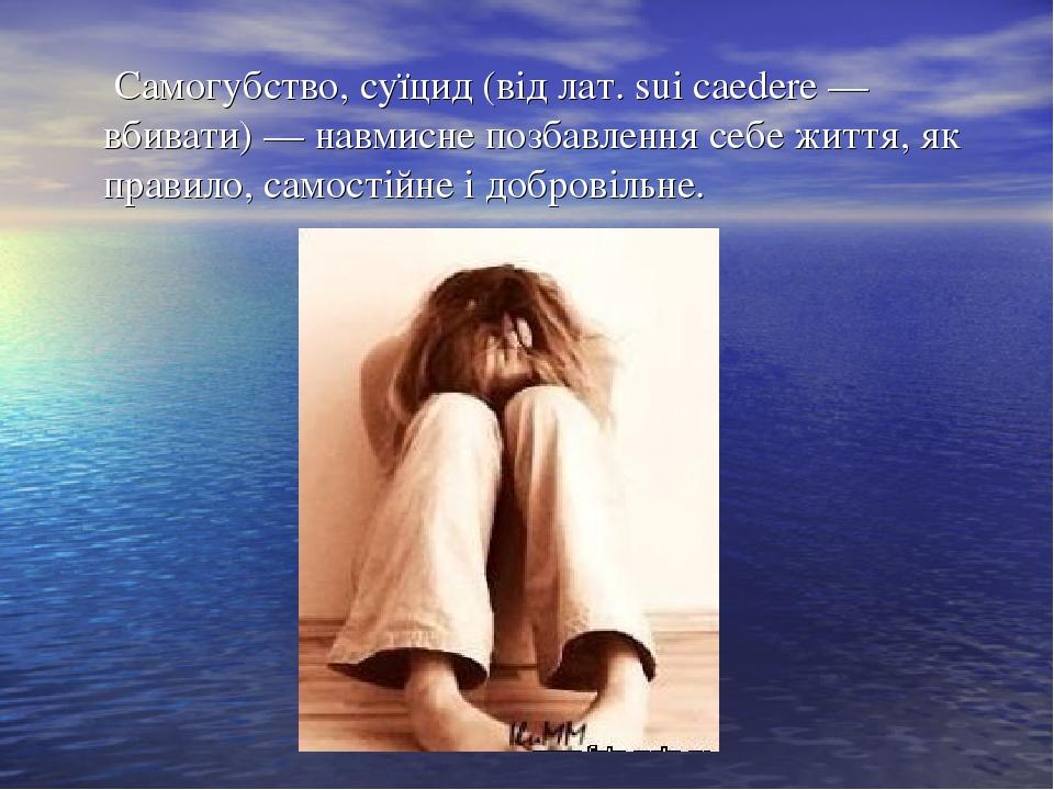 Самогубство, суїцид (від лат. sui caedere — вбивати) — навмисне позбавлення себе життя, як правило, самостійне і добровільне.