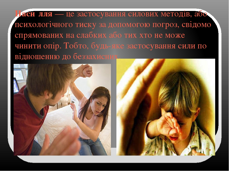 Наси́лля— це застосування силовихметодів, або психологічного тиску за допомогою погроз, свідомо спрямованих на слабких або тих хто не може чинити...