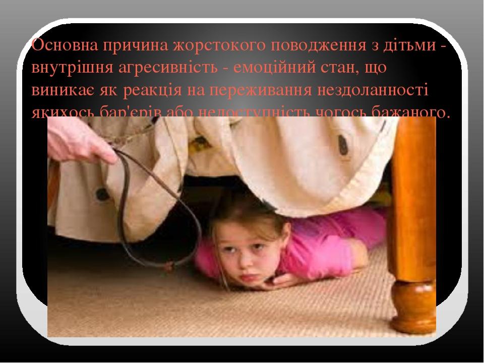 Основна причина жорстокого поводження з дітьми - внутрішня агресивність - емоційний стан, що виникає як реакція на переживання нездоланності якихос...