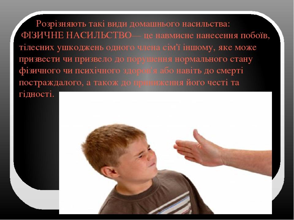 Розрізняють такі види домашнього насильства: ФІЗИЧНЕ НАСИЛЬСТВО— це навмисне нанесення побоїв, тілесних ушкоджень одного члена сім'ї іншому, яке мо...