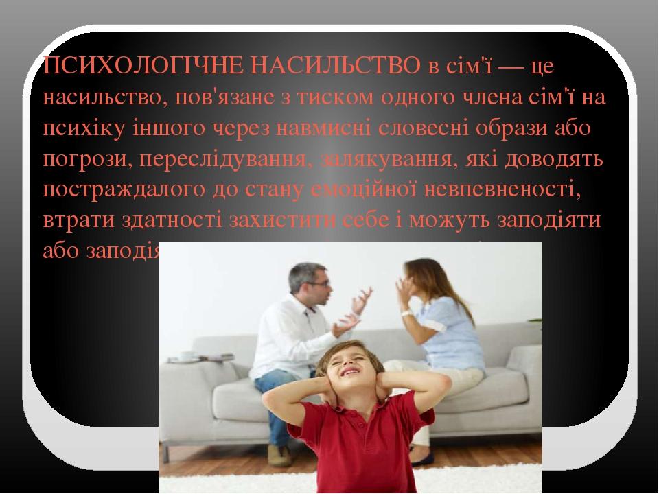 ПСИХОЛОГІЧНЕ НАСИЛЬСТВО в сім'ї — це насильство, пов'язане з тиском одного члена сім'ї на психіку іншого через навмисні словесні образи або погрози...