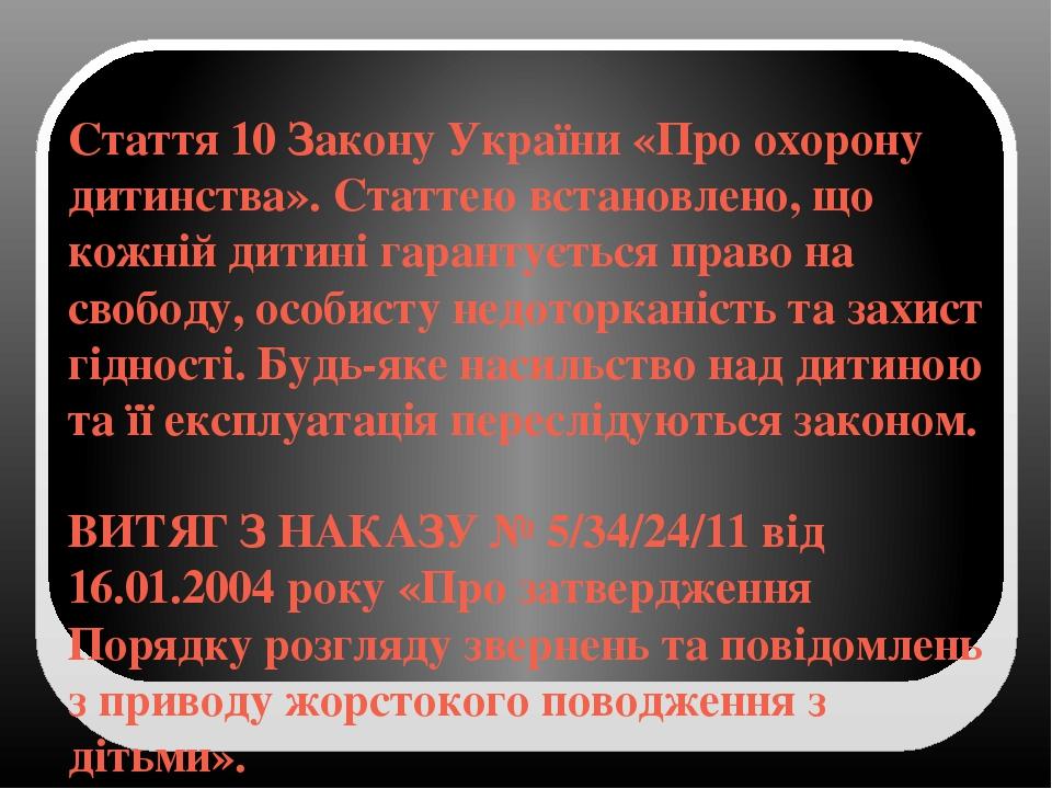 Стаття 10 Закону України «Про охорону дитинства». Статтеювстановлено, що кожній дитині гарантується право на свободу, особисту недоторканість та з...