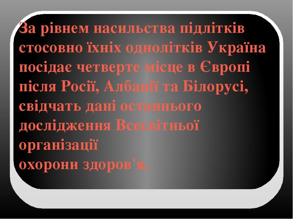За рівнем насильства підлітків стосовно їхніх однолітків Україна посідає четверте місце в Європі після Росії, Албанії та Білорусі, свідчать дані ос...