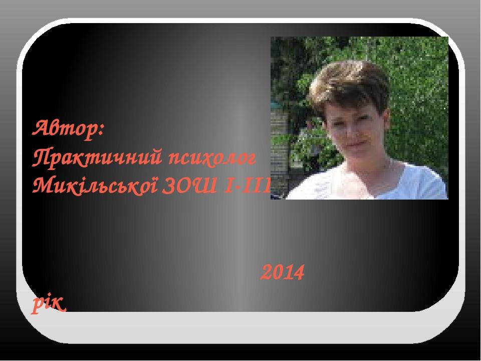 Автор: Практичний психолог Микільської ЗОШ І-ІІІст. 2014 рік