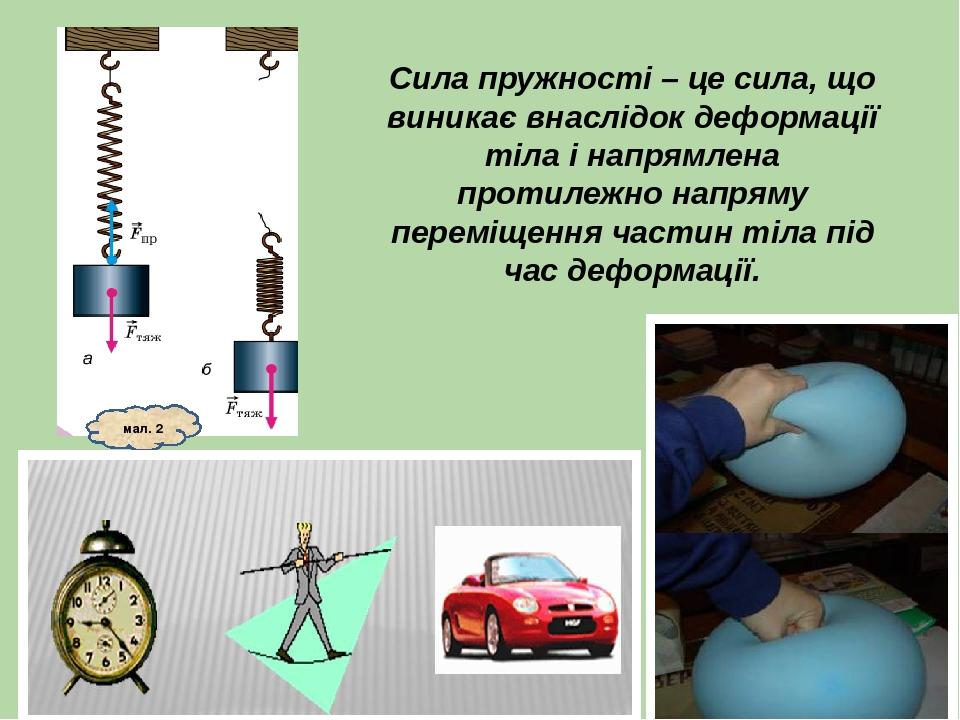Сила пружності – це сила, що виникає внаслідок деформації тіла і напрямлена протилежно напряму переміщення частин тіла під час деформації. мал. 2