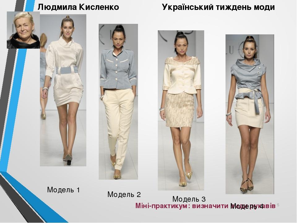 Міні-практикум: визначити види рукавів * Модель 1 Модель 2 Модель 3 Модель 4 Людмила Кисленко Український тиждень моди