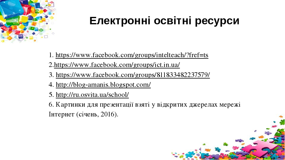 Електронні освітні ресурси 1. https://www.facebook.com/groups/intelteach/?fref=ts 2.https://www.facebook.com/groups/ict.in.ua/ 3. https://www.faceb...