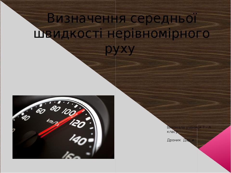 Визначення середньої швидкості нерівномірного руху Виконала учениця 7 – А класу: Дроник Дар`я