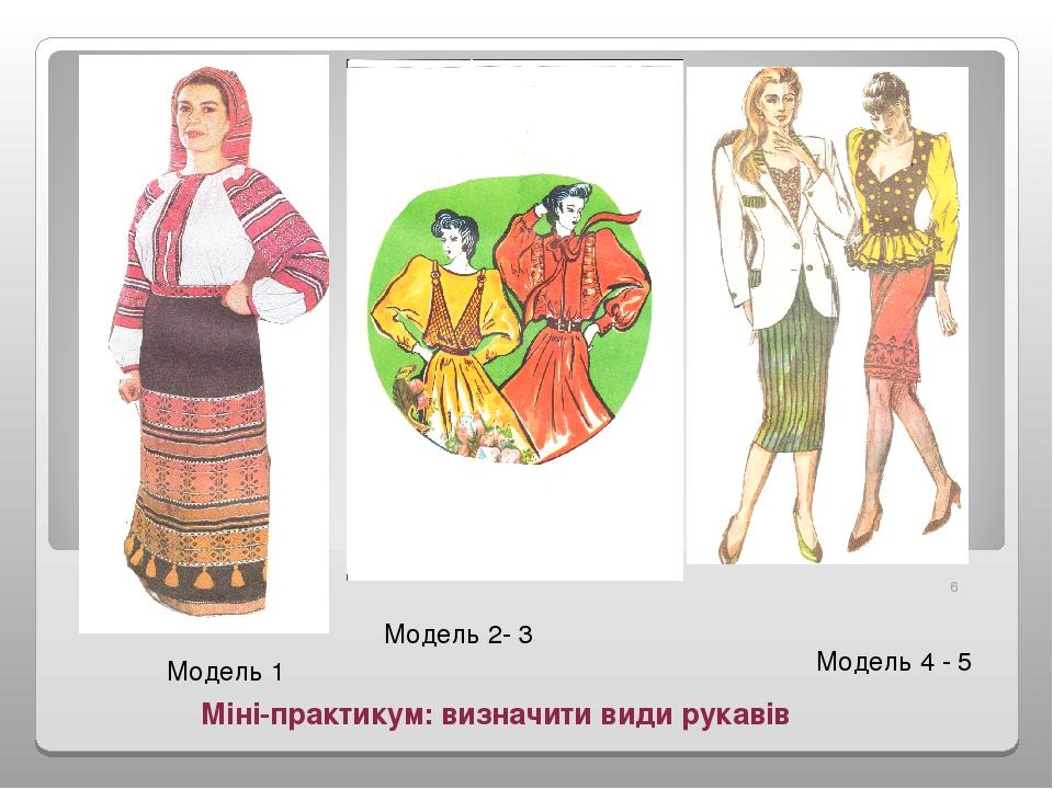 Міні-практикум: визначити види рукавів Модель 1 Модель 2- 3 Модель 3 Модель 4 - 5 *