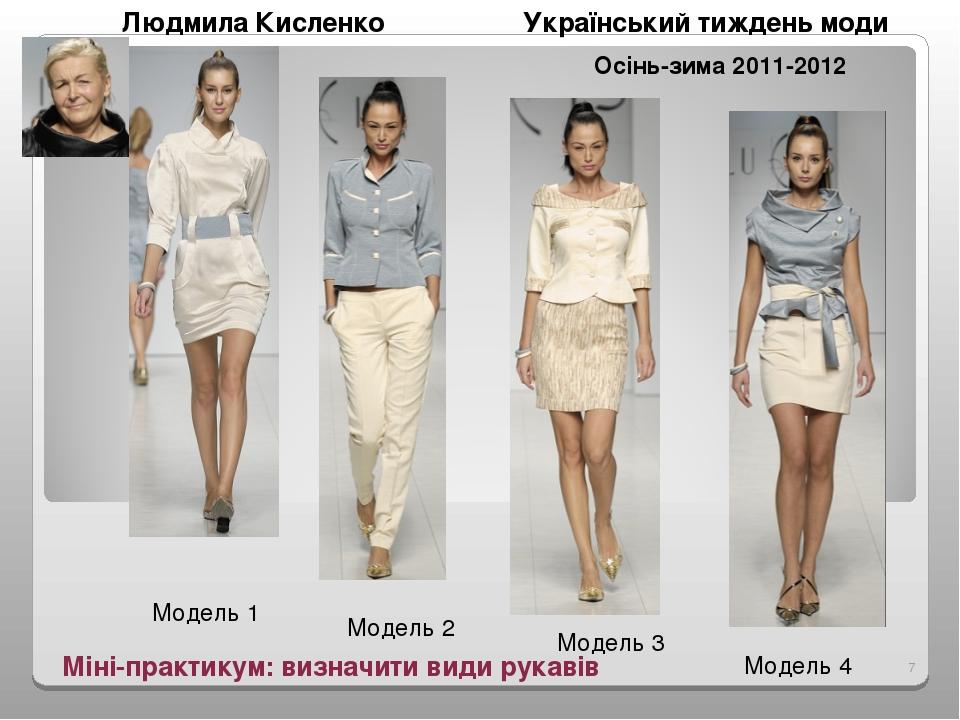 Міні-практикум: визначити види рукавів Модель 1 Модель 2 Модель 3 Модель 4 Людмила Кисленко Український тиждень моди Осінь-зима 2011-2012 *