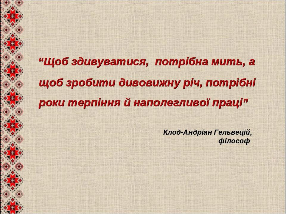 """""""Щоб здивуватися, потрібна мить, а щоб зробити дивовижну річ, потрібні роки терпіння й наполегливої праці"""" Клод-Андріан Гельвецій, філософ"""