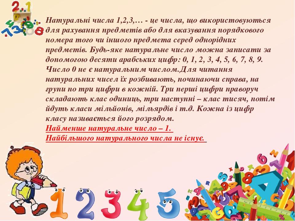 Натуральні числа 1,2,3,… - це числа, що використовуються для рахування предметів або для вказування порядкового номера того чи іншого предмета сере...