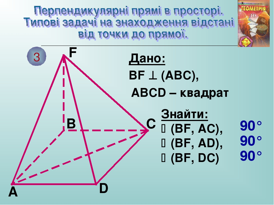 3 A B C F D Дано: BF  (ABC), ABCD – квадрат Знайти: (BF, AC), (BF, AD), (BF, DC) 90° 90° 90°
