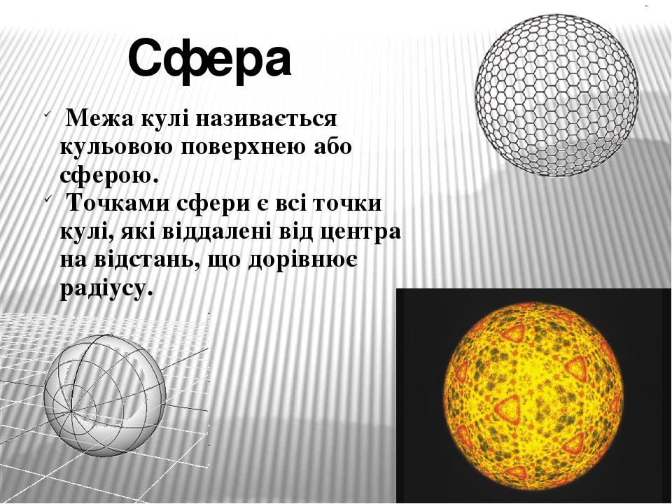 Межа кулі називається кульовою поверхнею або сферою. Точками сфери є всі точки кулі, які віддалені від центра на відстань, що дорівнює радіусу. Сфера