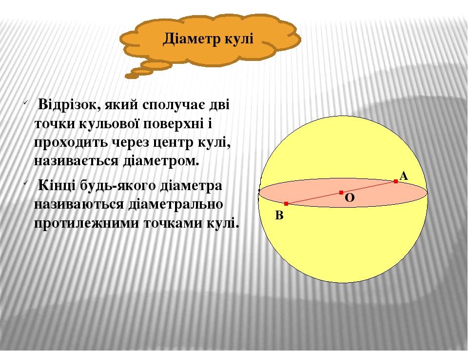 Діаметр кулі Відрізок, який сполучає дві точки кульової поверхні і проходить через центр кулі, називається діаметром. Кінці будь-якого діаметра наз...