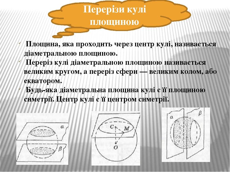 Перерізи кулі площиною Площина, яка проходить через центр кулі, називається діаметральною площиною. Переріз кулі діаметральною площиною називається...