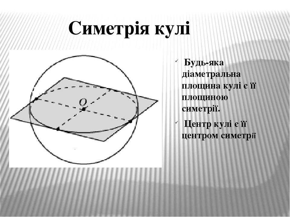 Симетрія кулі Будь-яка діаметральна площина кулі є її площиною симетрії. Центр кулі є її центром симетрії
