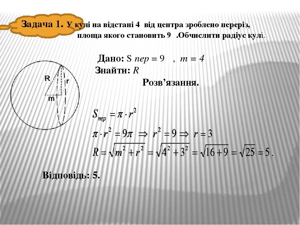 Задача 1. У кулі на відстані 4 від центра зроблено переріз, площа якого становить 9π.Обчислити радіус кулі. Дано: S пер = 9 π, m = 4 Знайти: R Розв...
