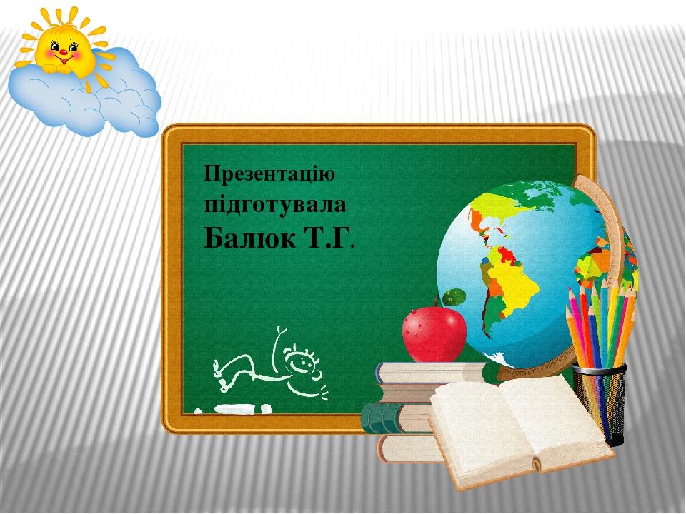 Презентацію підготувала Балюк Т.Г.