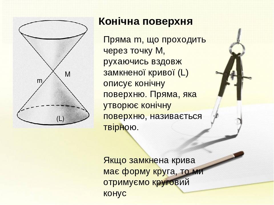 Конічна поверхня Пряма m, що проходить через точку М, рухаючись вздовж замкненої кривої (L) описує конічну поверхню. Пряма, яка утворює конічну пов...