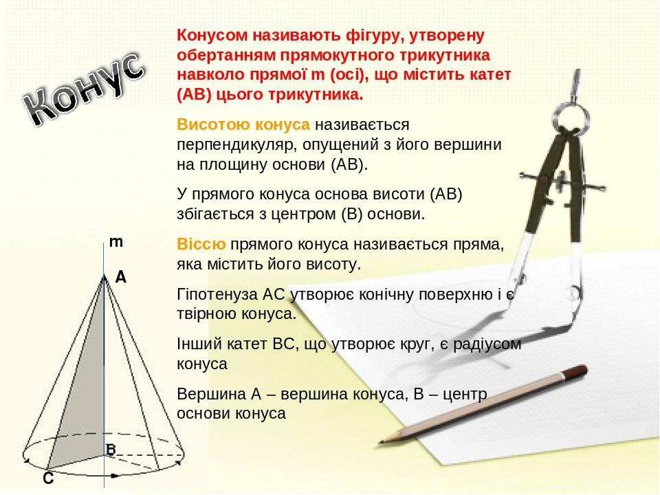 С А m Конусом називають фігуру, утворену обертанням прямокутного трикутника навколо прямої m (осі), що містить катет (АВ) цього трикутника. Висотою...