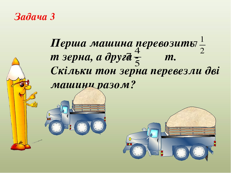Перша машина перевозить т зерна, а друга - т. Скільки тон зерна перевезли дві машини разом? Задача 3