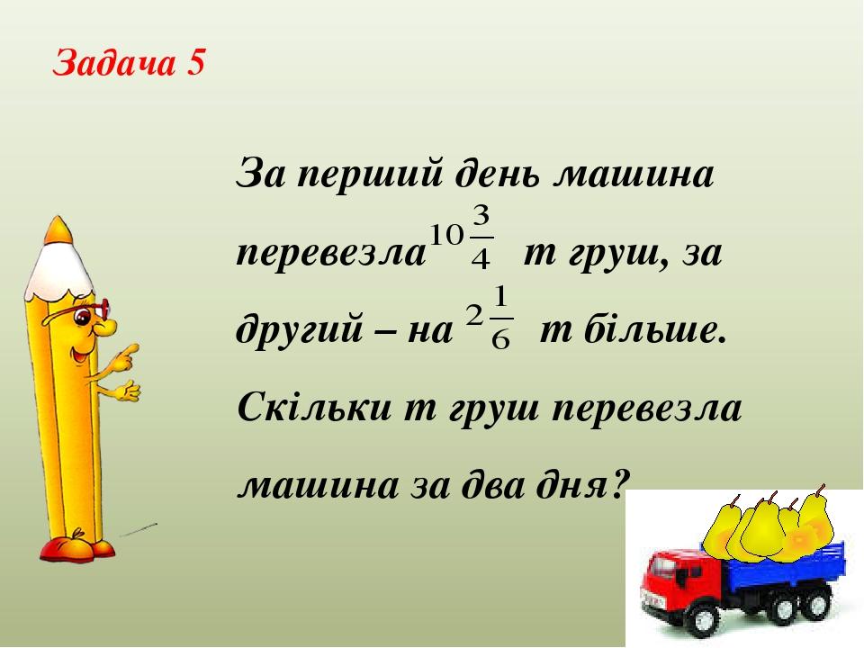 Задача 5 За перший день машина перевезла т груш, за другий – на т більше. Скільки т груш перевезла машина за два дня?