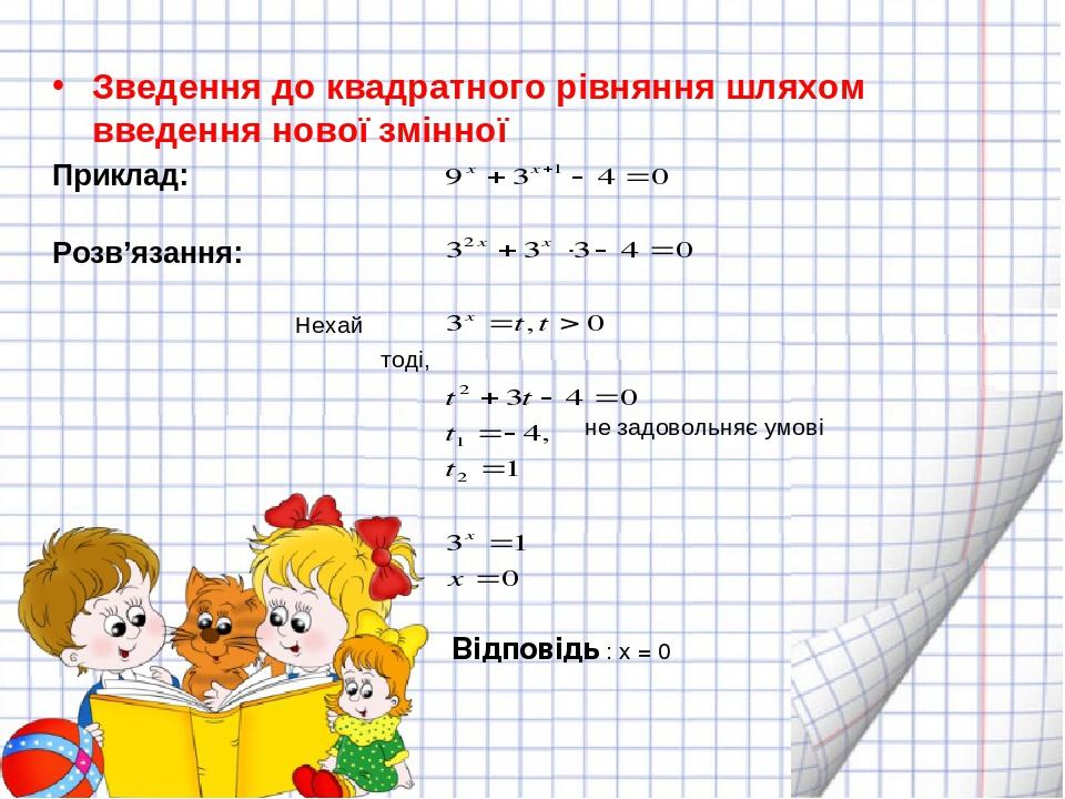 Зведення до квадратного рівняння шляхом введення нової змінної Приклад: Розв'язання: Нехай тоді, не задовольняє умові  Відповідь : х = 0