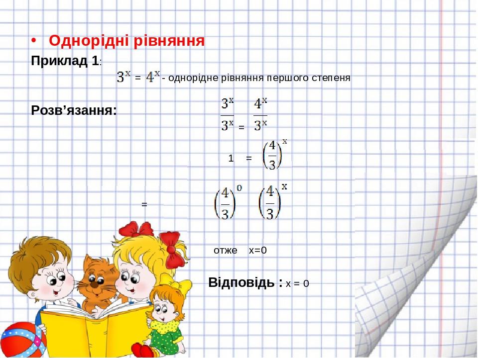 Однорідні рівняння Приклад 1: = - однорідне рівняння першого степеня Розв'язання: =  = = отже х=0 Відповідь : х = 0