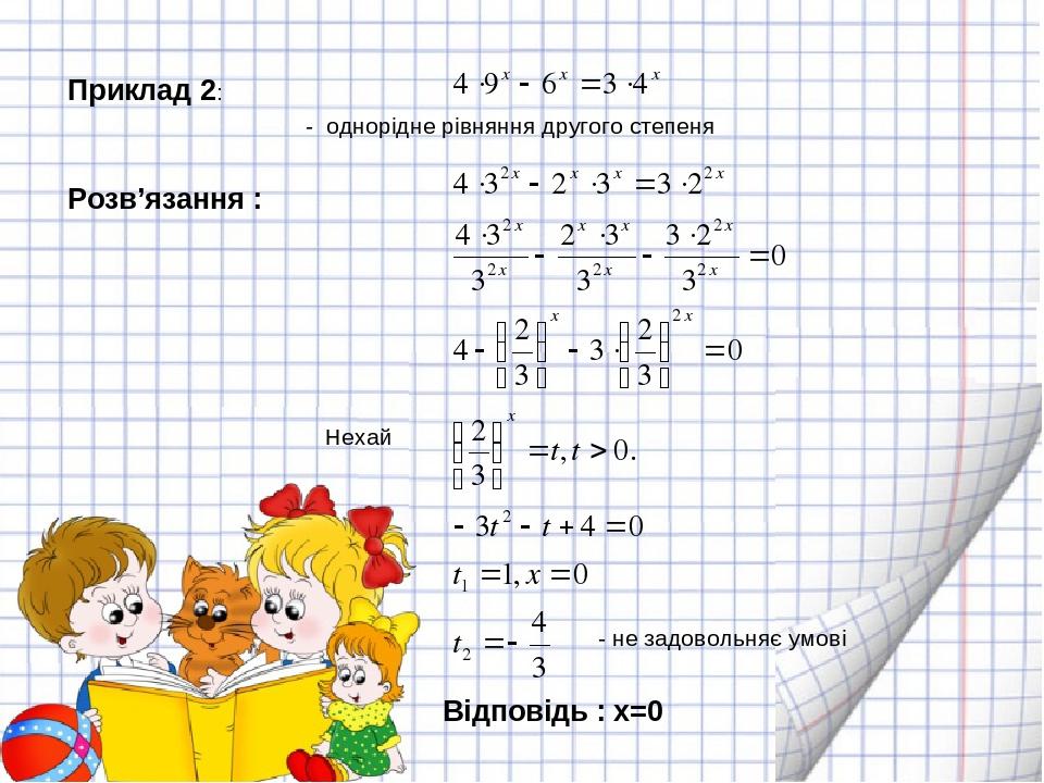 Приклад 2: - однорідне рівняння другого степеня Розв'язання : Нехай - не задовольняє умові  Відповідь : х=0