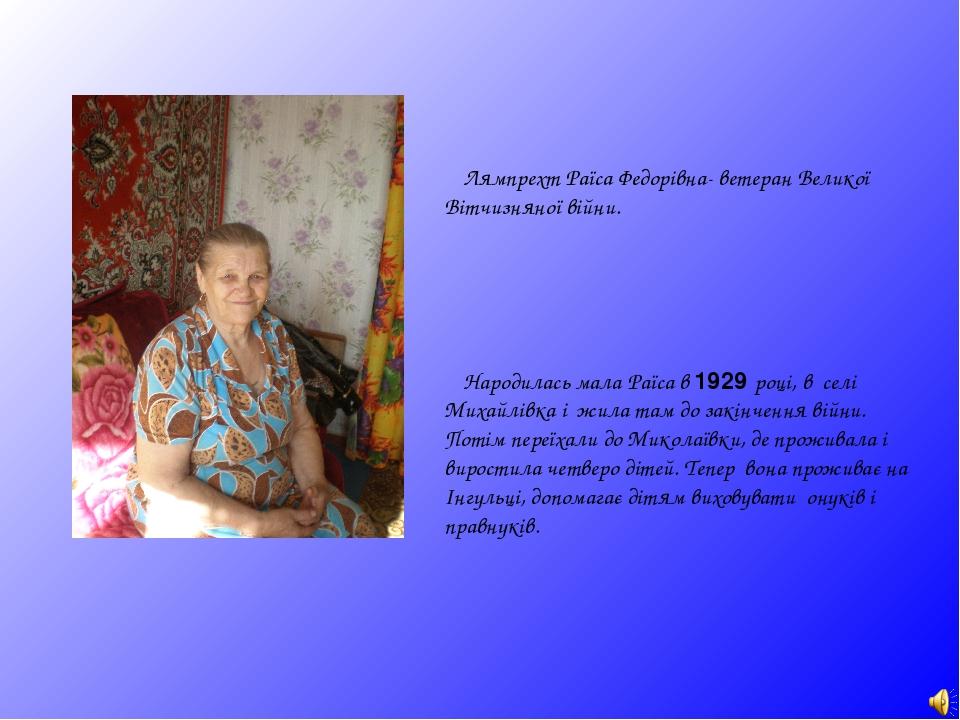 Лямпрехт Раїса Федорівна- ветеран Великої Вітчизняної війни. Народилась мала Раїса в 1929 році, в селі Михайлівка і жила там до закінчення війни. П...
