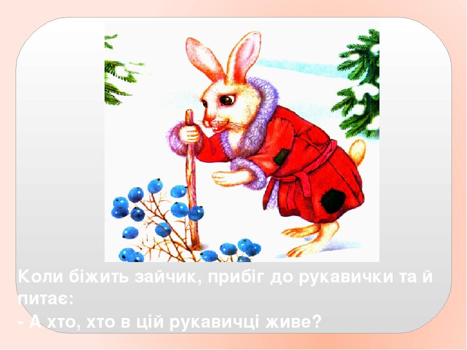 Коли біжить зайчик, прибіг до рукавички та й питає: - А хто, хто в цій рукавичці живе?