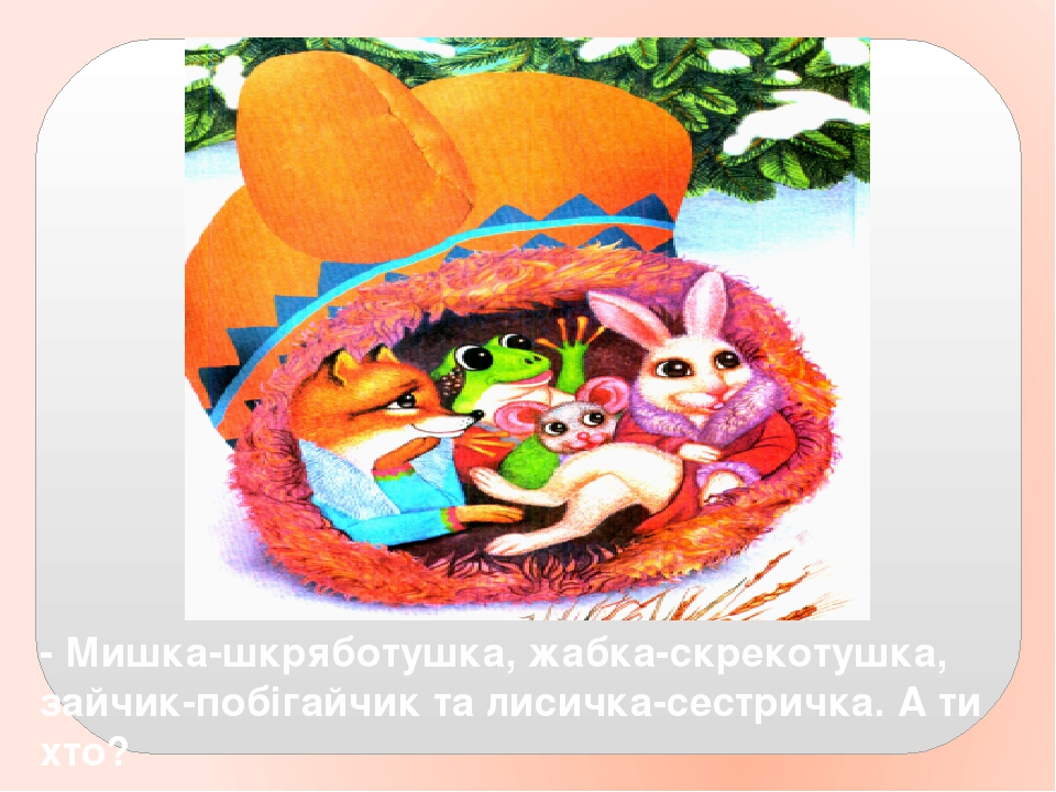 - Мишка-шкряботушка, жабка-скрекотушка, зайчик-побігайчик та лисичка-сестричка. А ти хто?