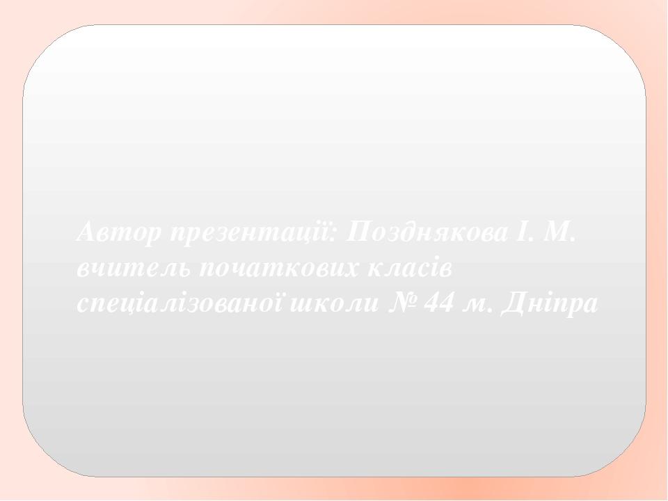 Автор презентації: Позднякова І. М. вчитель початкових класів спеціалізованої школи № 44 м. Дніпра