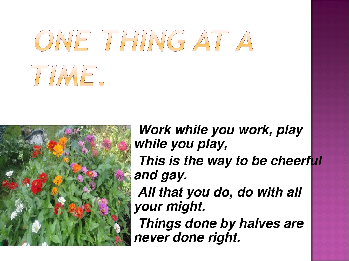 Work while you work, play while you play, This is the way to be cheerful and gay. All that you do, do with all your might. Things done by halves ar...