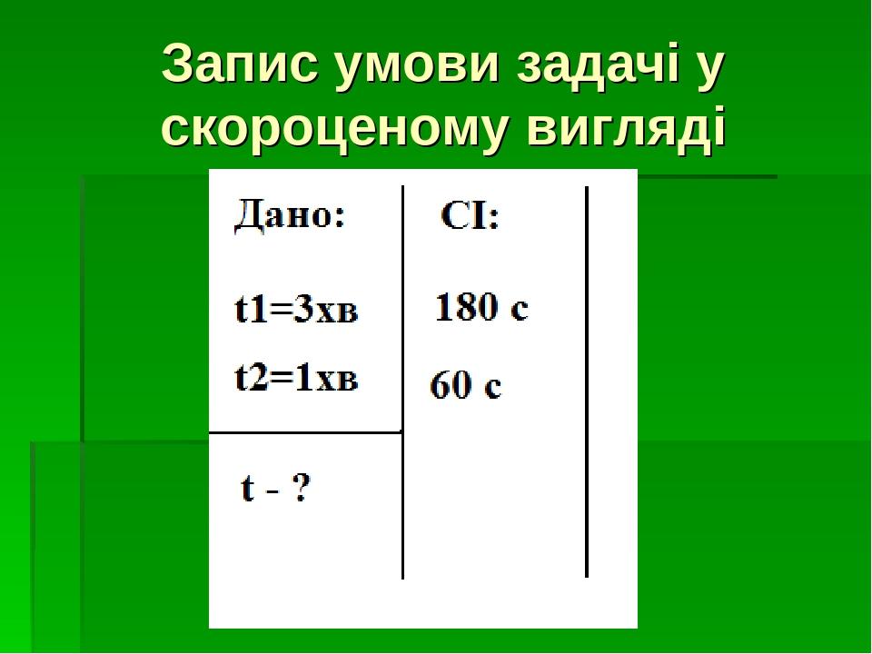 Запис умови задачі у скороценому вигляді