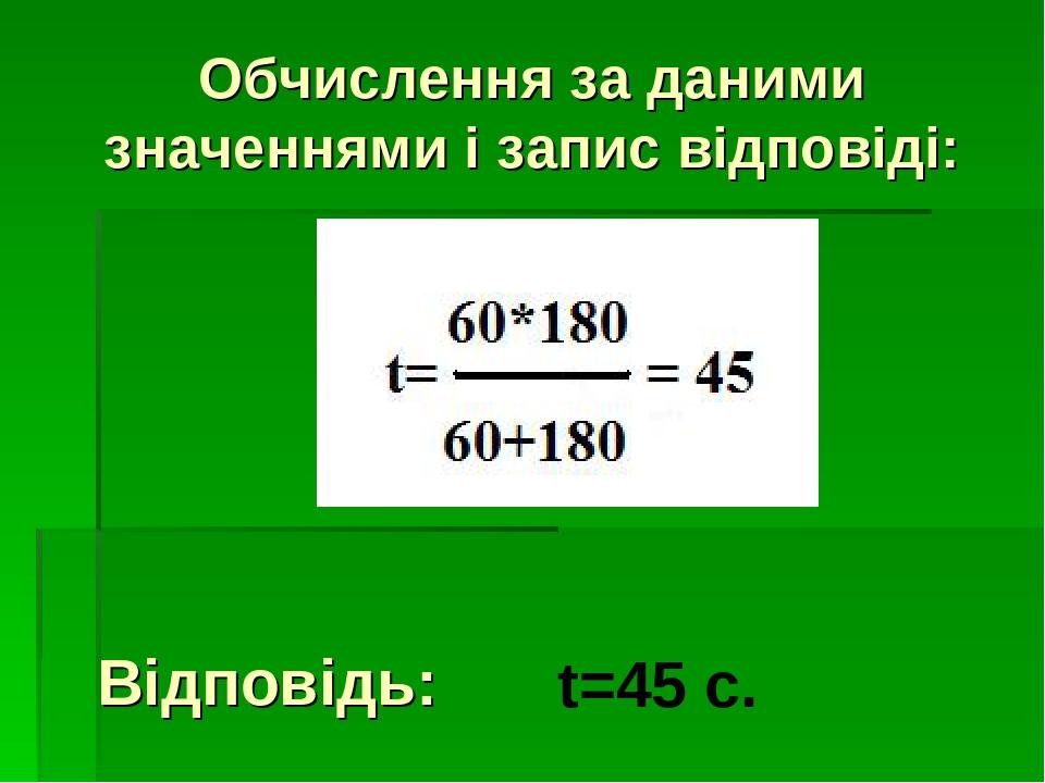 Обчислення за даними значеннями і запис відповіді: t=45 c. Відповідь: