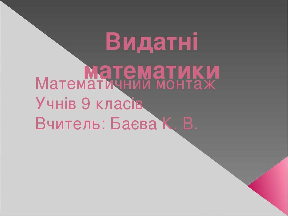 Видатні математики Математичний монтаж Учнів 9 класів Вчитель: Баєва К. В.