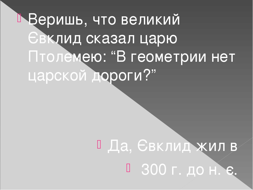 """Веришь, что великий Євклид сказал царю Птолемею: """"В геометрии нет царской дороги?"""" Да, Євклид жил в 300 г. до н. є."""