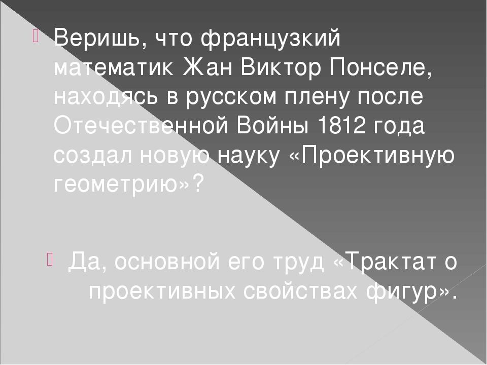 Веришь, что французкий математик Жан Виктор Понселе, находясь в русском плену после Отечественной Войны 1812 года создал новую науку «Проективную г...