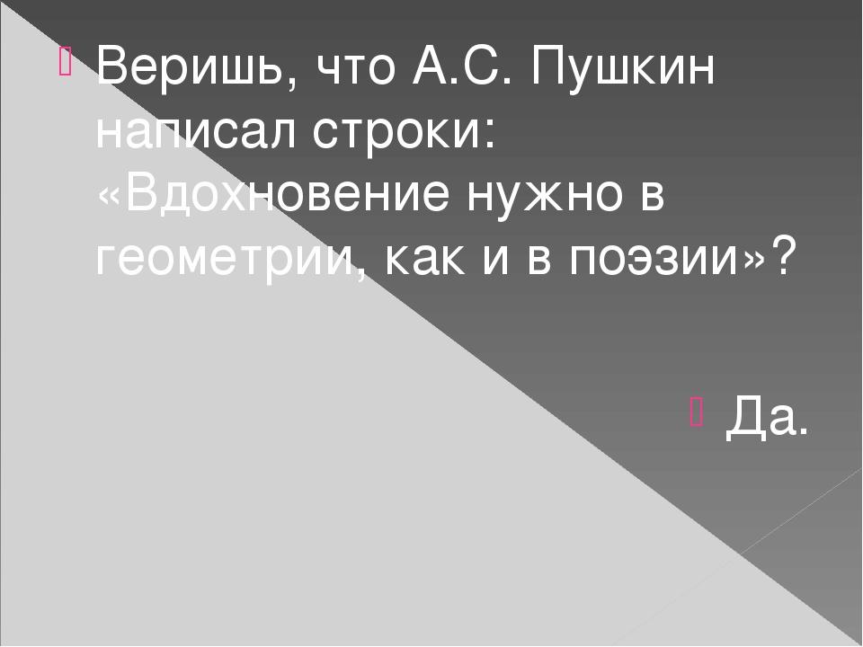Веришь, что А.С. Пушкин написал строки: «Вдохновение нужно в геометрии, как и в поэзии»? Да.