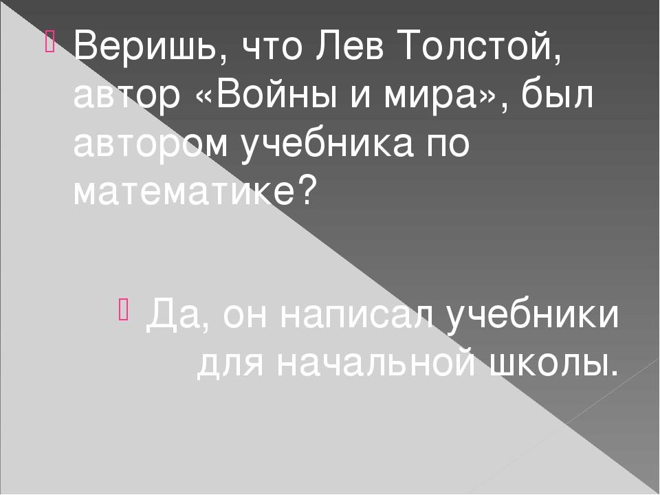 Веришь, что Лев Толстой, автор «Войны и мира», был автором учебника по математике? Да, он написал учебники для начальной школы.
