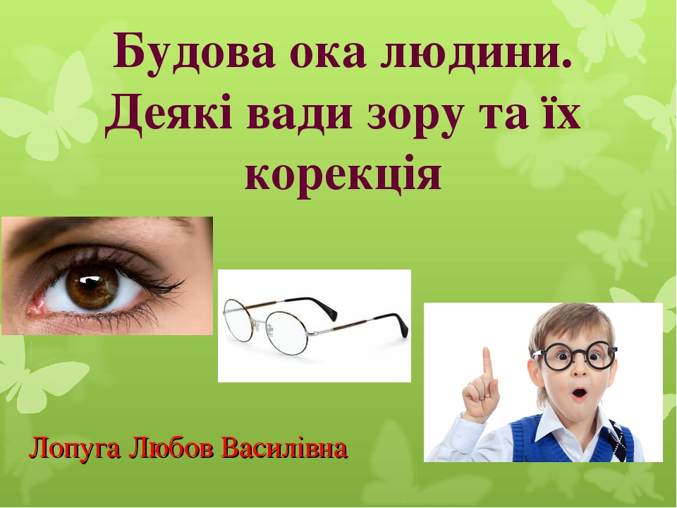 Будова ока людини. Деякі вади зору та їх корекція Лопуга Любов Василівна