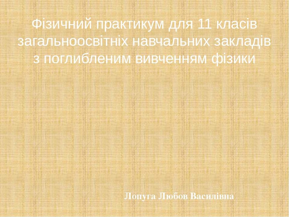 Фізичний практикум для 11 класів загальноосвітніх навчальних закладів з поглибленим вивченням фізики Лопуга Любов Василівна
